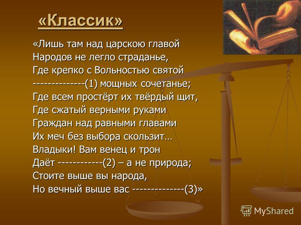 «Классик» «Лишь там над царскою главой Народов не легло страданье, Где крепко с Вольностью святой --------------(1) мощных сочетанье; Где всем простёрт их твёрдый щит, Где сжатый верными руками Граждан над равными главами Их меч без выбора скользит…