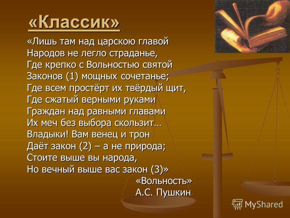 «Классик» «Лишь там над царскою главой Народов не легло страданье, Где крепко с Вольностью святой Законов (1) мощных сочетанье; Где всем простёрт их твёрдый щит, Где сжатый верными руками Граждан над равными главами Их меч без выбора скользит… Владык