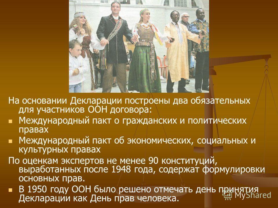 На основании Декларации построены два обязательных для участников ООН договора: Международный пакт о гражданских и политических правах Международный пакт об экономических, социальных и культурных правах По оценкам экспертов не менее 90 конституций, в