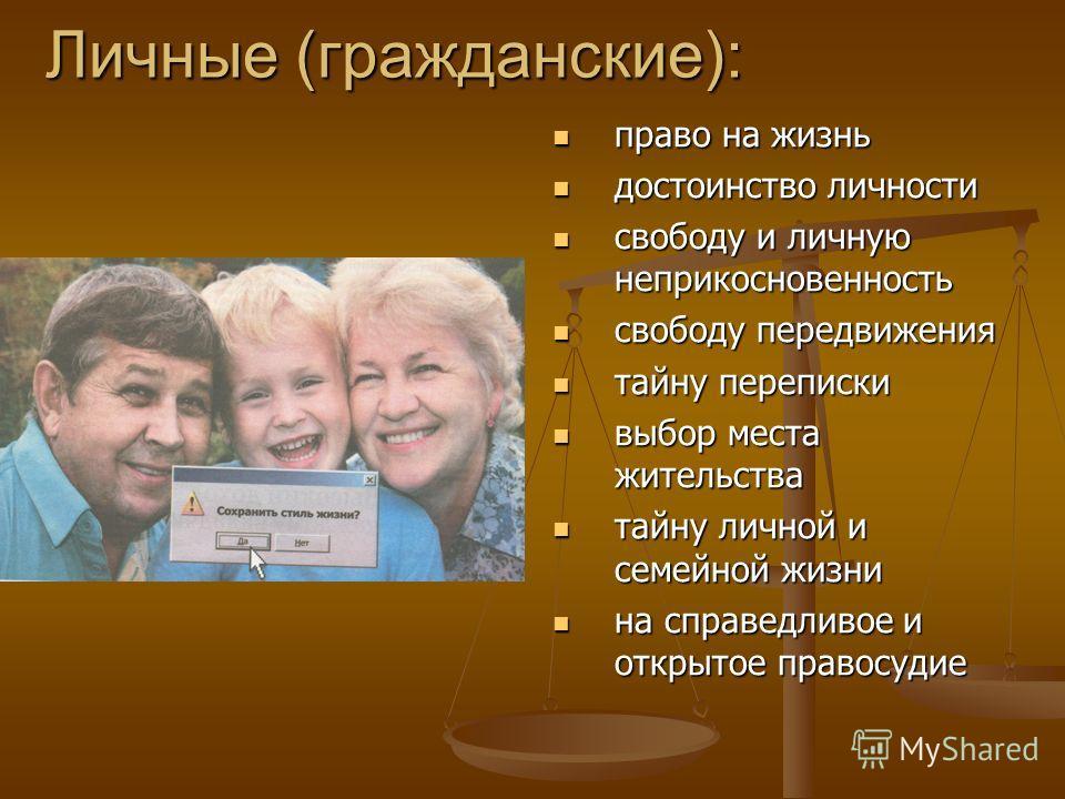 Личные (гражданские): право на жизнь достоинство личности свободу и личную неприкосновенность свободу передвижения тайну переписки выбор места жительства тайну личной и семейной жизни на справедливое и открытое правосудие