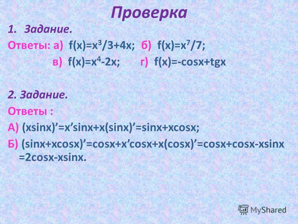 Проверка 1.Задание. Ответы: а) f(x)=x 3 /3+4x; б) f(x)=x 7 /7; в) f(x)=x 4 -2x; г) f(x)=-cosx+tgx 2. Задание. Ответы : А) (xsinx)=xsinx+x(sinx)=sinx+xcosx; Б) (sinx+xcosx)=cosx+xcosx+x(cosx)=cosx+cosx-xsinx =2cosx-xsinx.