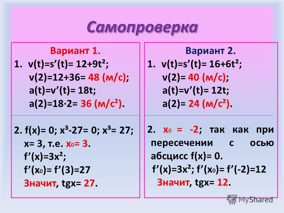 Самопроверка Вариант 1. 1.v(t)=s(t)= 12+9t²; v(2)=12+36= 48 (м/с); a(t)=v(t)= 18t; a(2)=18·2= 36 (м/с²). 2. f(x)= 0; x³-27= 0; x³= 27; x= 3, т.е. х 0 = 3. f(x)=3x²; f(x 0 )= f(3)=27 Значит, tgx= 27. Вариант 2. 1.v(t)=s(t)= 16+6t²; v(2)= 40 (м/с); a(t