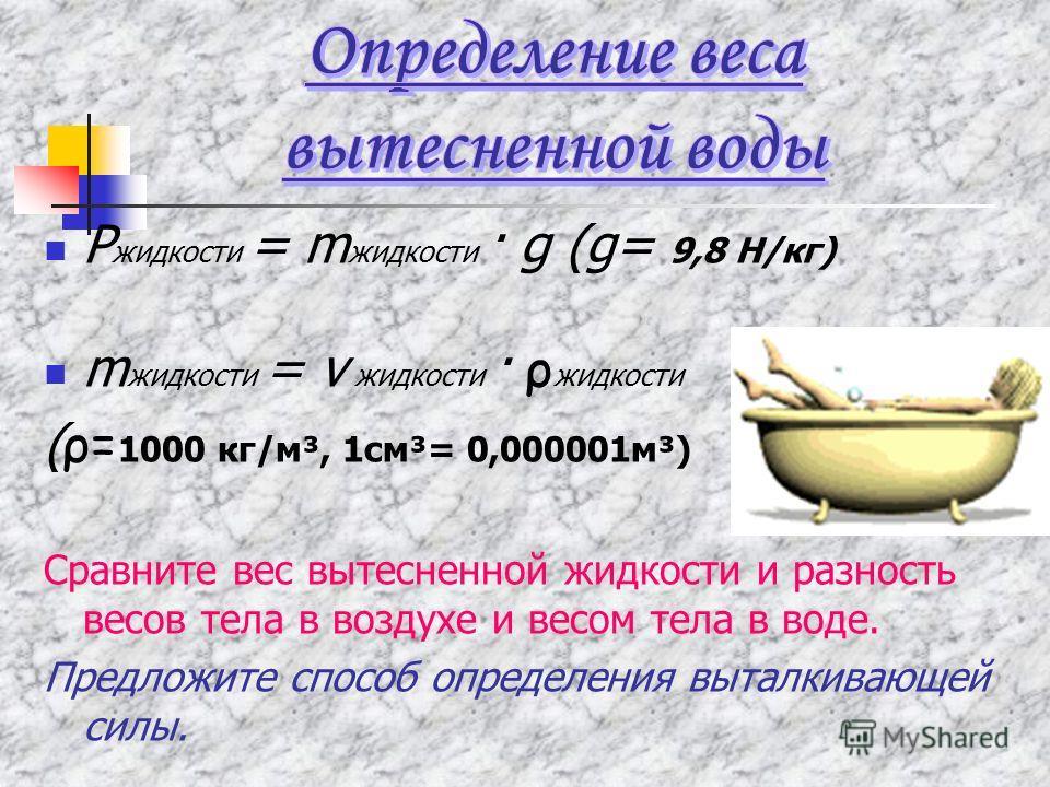 Р жидкости = m жидкости · g (g= 9,8 Н/кг) m жидкости = v жидкости · ρ жидкости ( ρ= 1000 кг/м³, 1см³= 0,000001м³) Сравните вес вытесненной жидкости и разность весов тела в воздухе и весом тела в воде. Предложите способ определения выталкивающей силы.