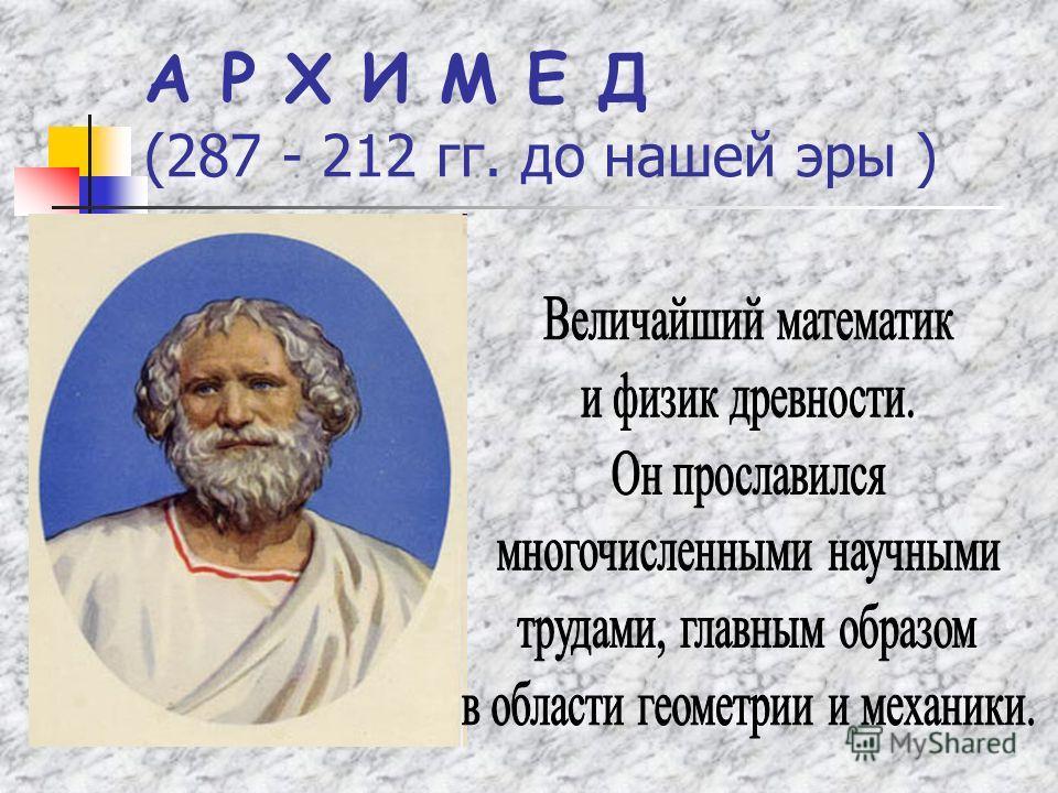 А Р Х И М Е Д (287 - 212 гг. до нашей эры )