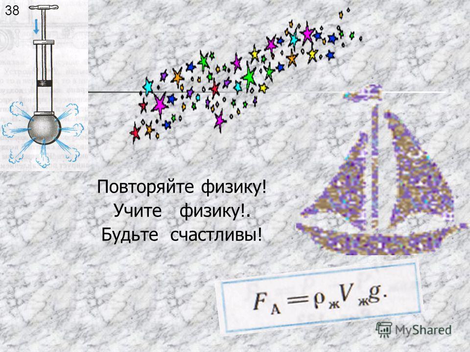 Повторяйте физику! Учите физику!. Будьте счастливы! 38