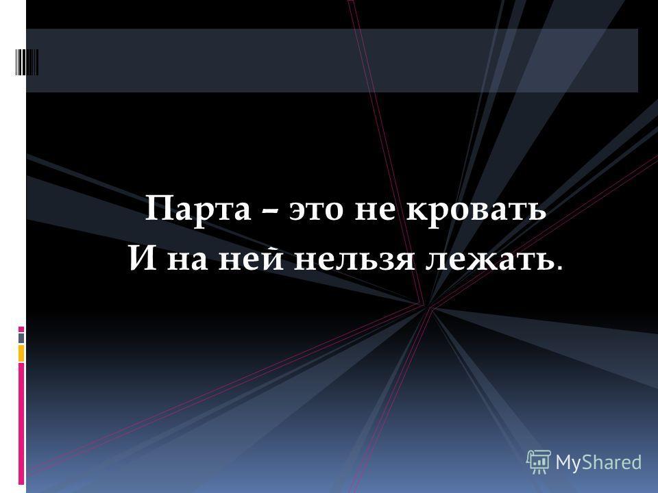Парта – это не кровать И на ней нельзя лежать.