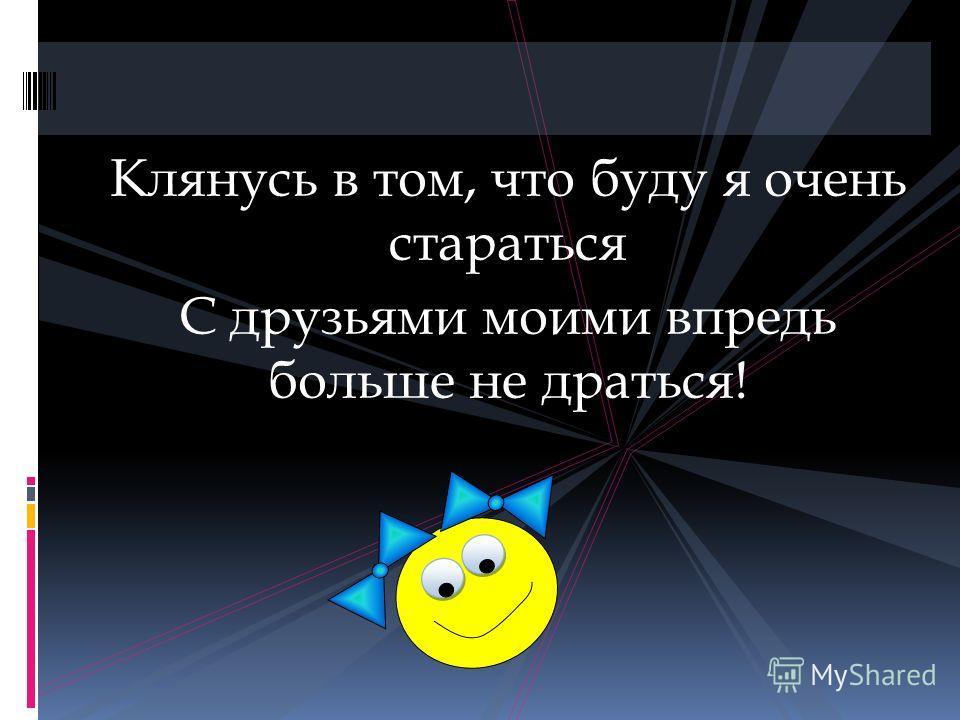 Клянусь в том, что буду я очень стараться С друзьями моими впредь больше не драться!
