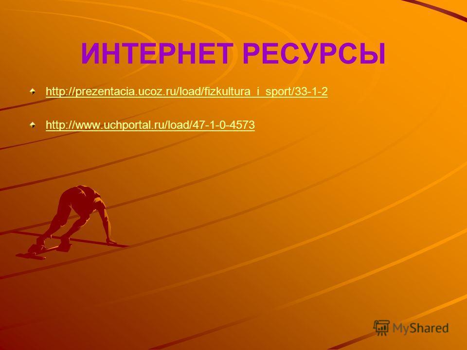 ИНТЕРНЕТ РЕСУРСЫ http://prezentacia.ucoz.ru/load/fizkultura_i_sport/33-1-2 http://www.uchportal.ru/load/47-1-0-4573
