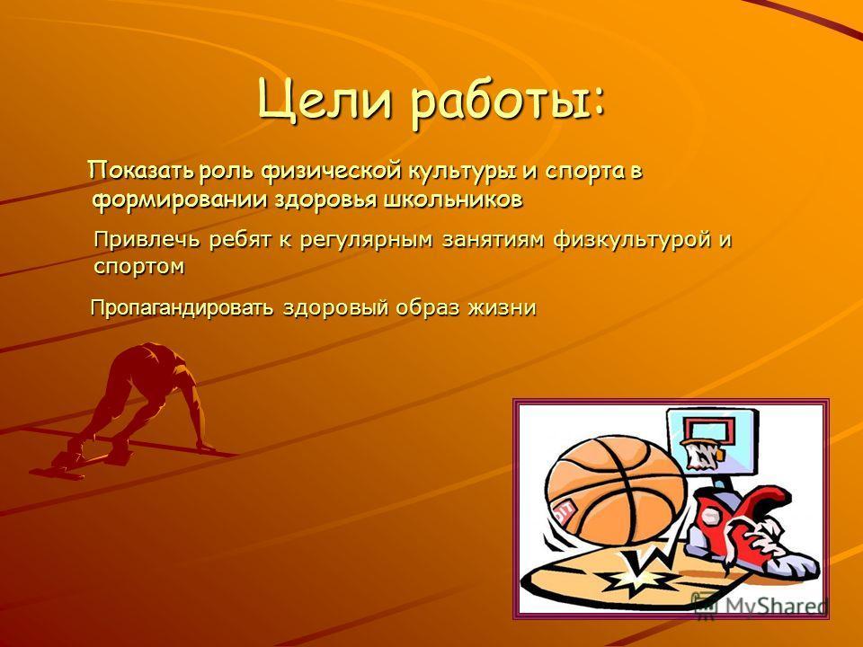 Цели работы: Показать роль физической культуры и спорта в формировании здоровья школьников Показать роль физической культуры и спорта в формировании здоровья школьников П ривлечь ребят к регулярным занятиям физкультурой и спортом Пропагандировать здо