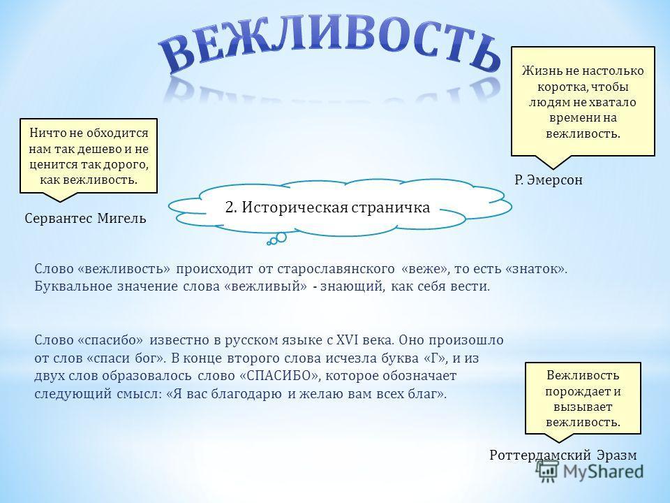 Слово «вежливость» происходит от старославянского «веже», то есть «знаток». Буквальное значение слова «вежливый» - знающий, как себя вести. Слово «спасибо» известно в русском языке с ХVI века. Оно произошло от слов «спаси бог». В конце второго слова
