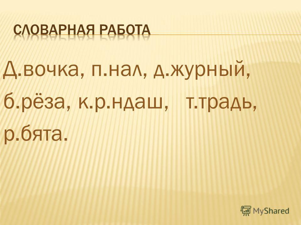 Д.вочка, п.нал, д.журный, б.рёза, к.р.ндаш, т.традь, р.бята.