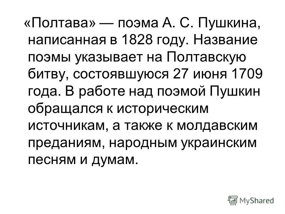 «Полтава» поэма А. С. Пушкина, написанная в 1828 году. Название поэмы указывает на Полтавскую битву, состоявшуюся 27 июня 1709 года. В работе над поэмой Пушкин обращался к историческим источникам, а также к молдавским преданиям, народным украинским п