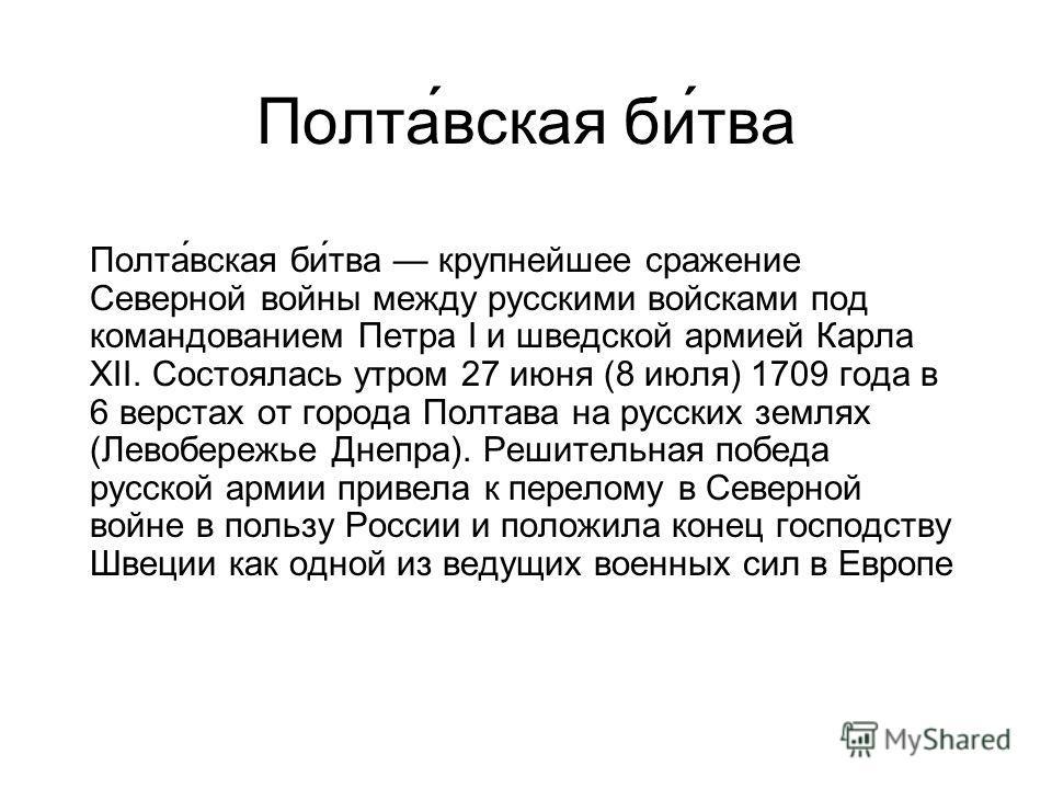 Полта́вская би́тва Полта́вская би́тва крупнейшее сражение Северной войны между русскими войсками под командованием Петра I и шведской армией Карла XII. Состоялась утром 27 июня (8 июля) 1709 года в 6 верстах от города Полтава на русских землях (Левоб