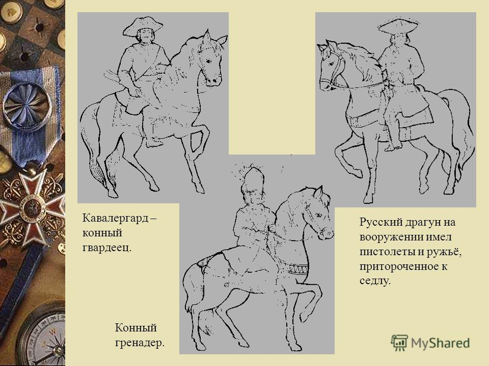 Русский драгун на вооружении имел пистолеты и ружьё, притороченное к седлу. Конный гренадер. Кавалергард – конный гвардеец.