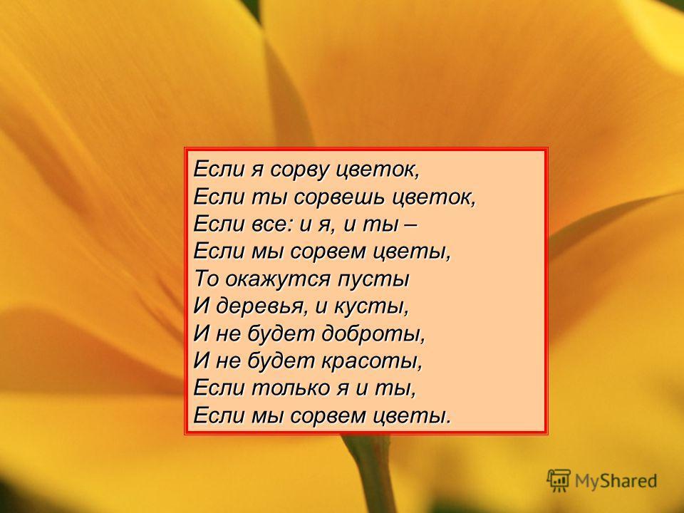 Если я сорву цветок, Если ты сорвешь цветок, Если все: и я, и ты – Если мы сорвем цветы, То окажутся пусты И деревья, и кусты, И не будет доброты, И не будет красоты, Если только я и ты, Если мы сорвем цветы.
