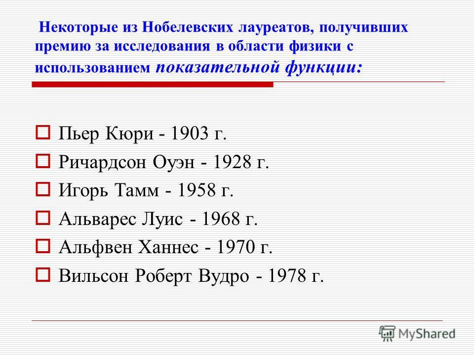Некоторые из Нобелевских лауреатов, получивших премию за исследования в области физики с использованием показательной функции: Пьер Кюри - 1903 г. Ричардсон Оуэн - 1928 г. Игорь Тамм - 1958 г. Альварес Луис - 1968 г. Альфвен Ханнес - 1970 г. Вильсон