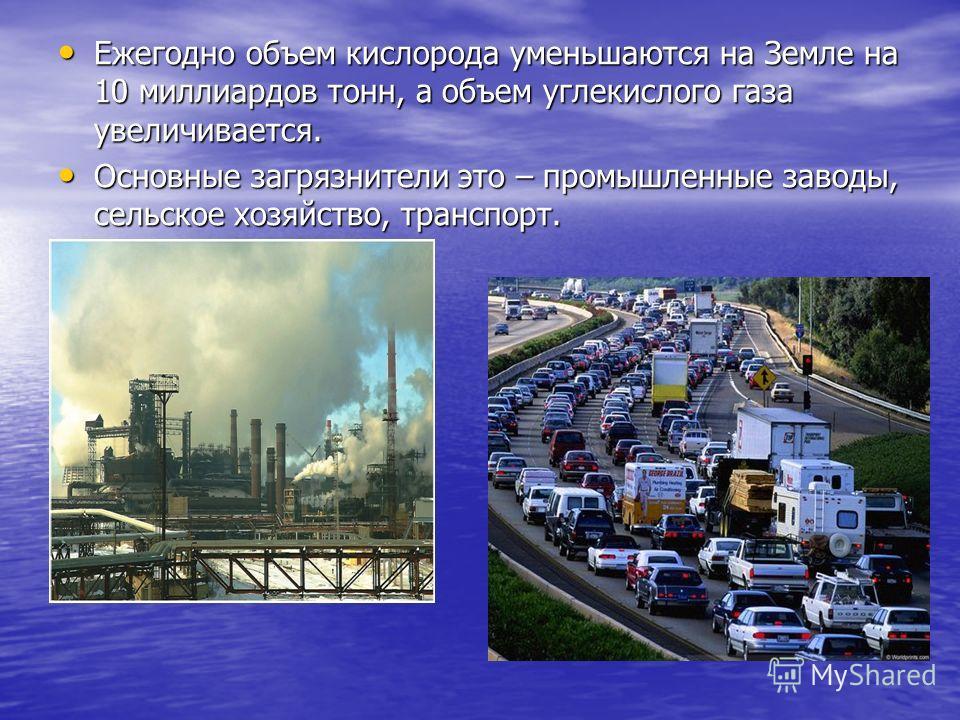 Ежегодно объем кислорода уменьшаются на Земле на 10 миллиардов тонн, а объем углекислого газа увеличивается. Ежегодно объем кислорода уменьшаются на Земле на 10 миллиардов тонн, а объем углекислого газа увеличивается. Основные загрязнители это – пром