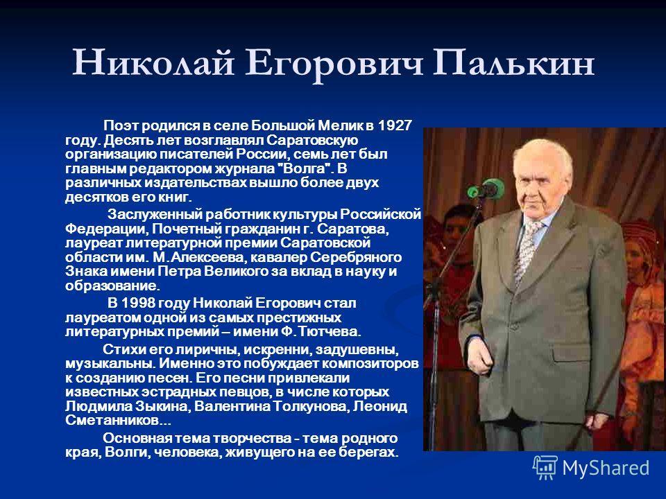 Николай Егорович Палькин Поэт родился в селе Большой Мелик в 1927 году. Десять лет возглавлял Саратовскую организацию писателей России, семь лет был главным редактором журнала