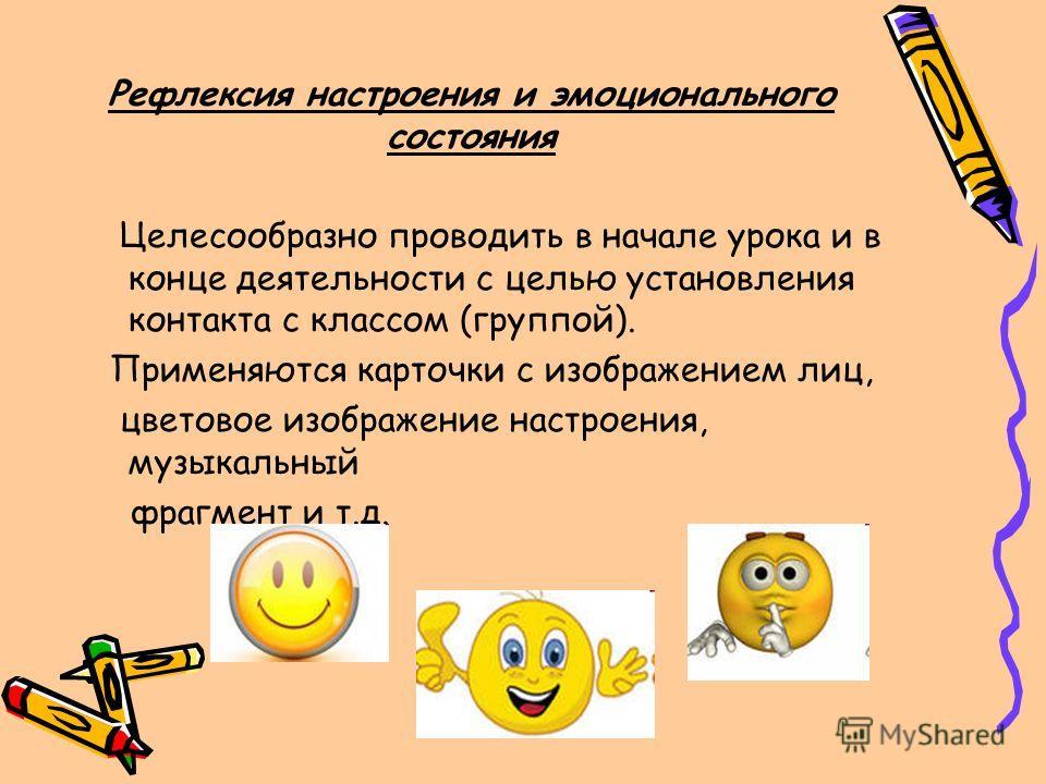 Рефлексия настроения и эмоционального состояния Целесообразно проводить в начале урока и в конце деятельности с целью установления контакта с классом (группой). Применяются карточки с изображением лиц, цветовое изображение настроения, музыкальный фра