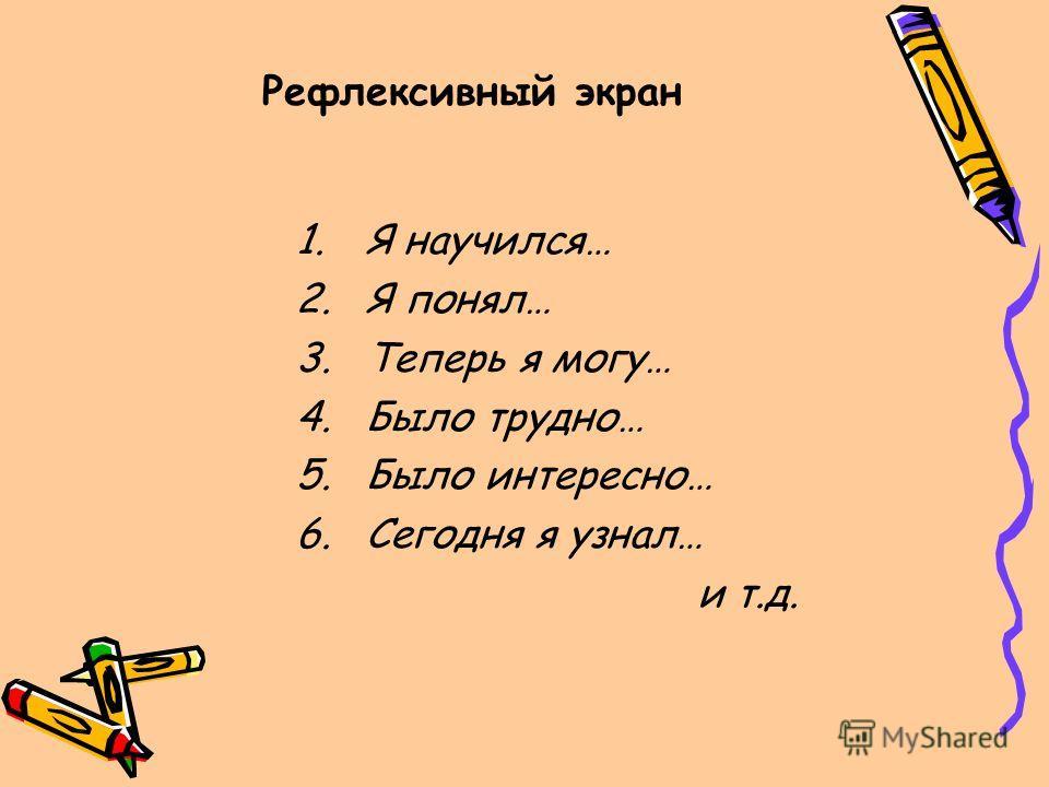 Рефлексивный экран 1.Я научился… 2.Я понял… 3.Теперь я могу… 4.Было трудно… 5.Было интересно… 6.Сегодня я узнал… и т.д.
