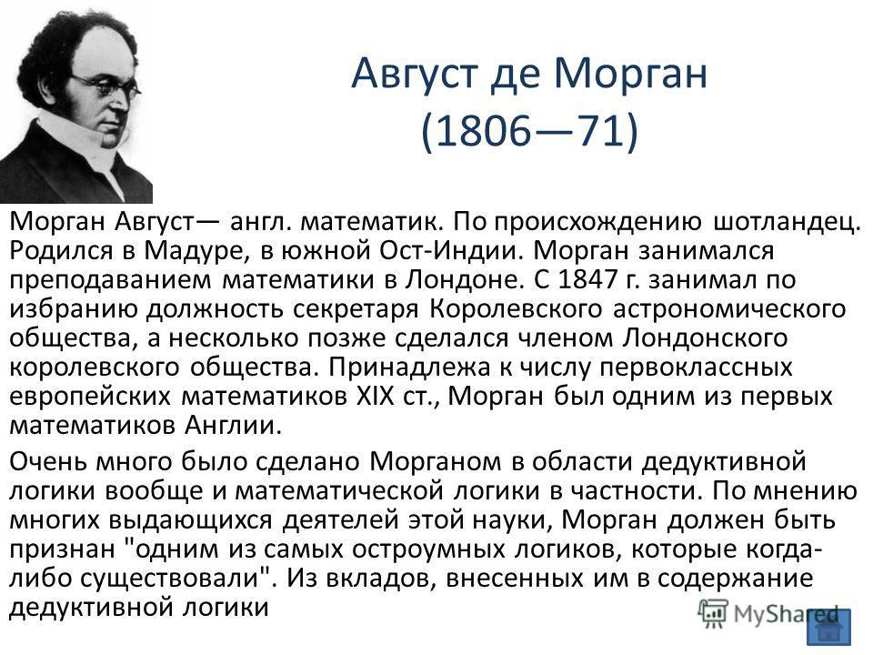 Август де Морган (180671) Морган Август англ. математик. По происхождению шотландец. Родился в Мадуре, в южной Ост-Индии. Морган занимался преподаванием математики в Лондоне. С 1847 г. занимал по избранию должность секретаря Королевского астрономичес