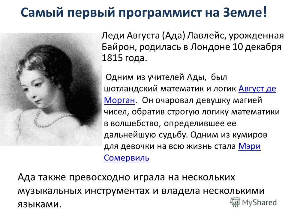 Самый первый программист на Земле ! Леди Августа (Ада) Лавлейс, урожденная Байрон, родилась в Лондоне 10 декабря 1815 года. Ада также превосходно играла на нескольких музыкальных инструментах и владела несколькими языками. Одним из учителей Ады, был