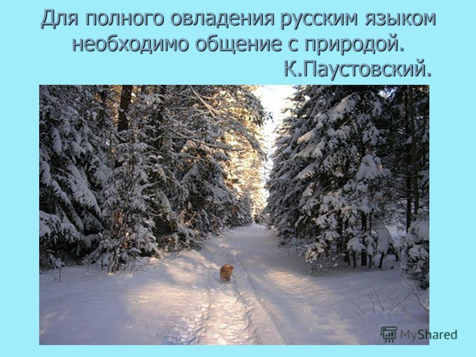 Для полного овладения русским языком необходимо общение с природой. К.Паустовский. Для полного овладения русским языком необходимо общение с природой. К.Паустовский.