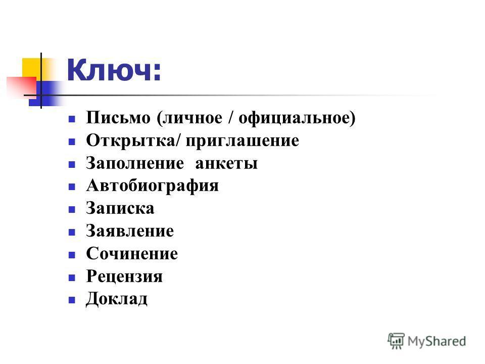 Ключ: Письмо (личное / официальное) Открытка/ приглашение Заполнение анкеты Автобиография Записка Заявление Сочинение Рецензия Доклад