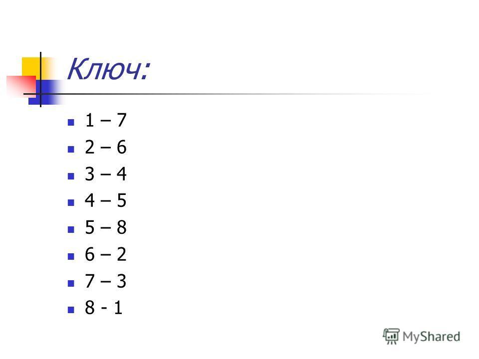Ключ: 1 – 7 2 – 6 3 – 4 4 – 5 5 – 8 6 – 2 7 – 3 8 - 1