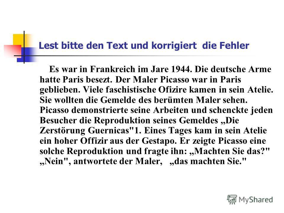 Lest bitte den Text und korrigiert die Fehler Es war in Frankreich im Jare 1944. Die deutsche Arme hatte Paris besezt. Der Maler Picasso war in Paris geblieben. Viele faschistische Ofizire kamen in sein Atelie. Sie wollten die Gemеlde des berümten Ma