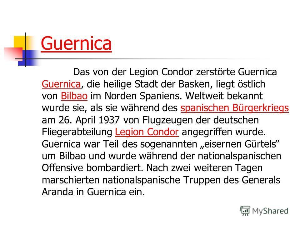 Guernica Das von der Legion Condor zerstörte Guernica GuernicaGuernica, die heilige Stadt der Basken, liegt östlich von Bilbao im Norden Spaniens. Weltweit bekanntBilbao wurde sie, als sie während des spanischen Bürgerkriegsspanischen Bürgerkriegs am