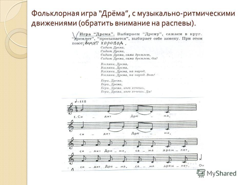 Фольклорная игра Дрёма, с музыкально - ритмическими движениями ( обратить внимание на распевы ).