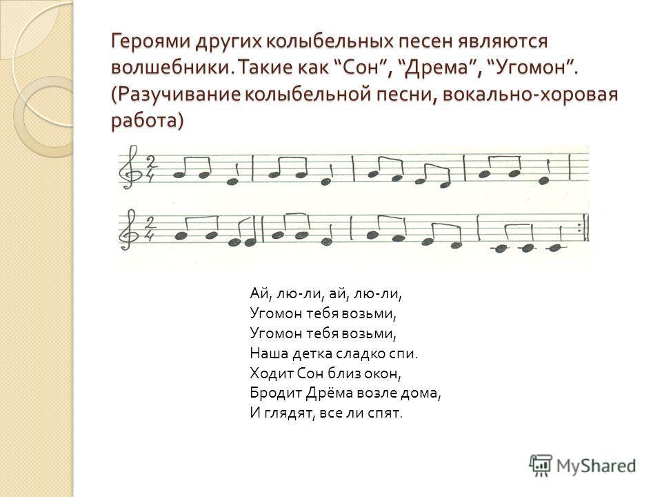 Героями других колыбельных песен являются волшебники. Такие как Сон, Дрема, Угомон. ( Разучивание колыбельной песни, вокально - хоровая работа ) Ай, лю - ли, ай, лю - ли, Угомон тебя возьми, Угомон тебя возьми, Наша детка сладко спи. Ходит Сон близ о