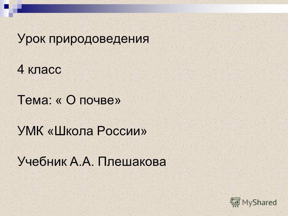 Урок природоведения 4 класс Тема: « О почве» УМК «Школа России» Учебник А.А. Плешакова