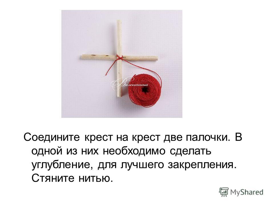 Соедините крест на крест две палочки. В одной из них необходимо сделать углубление, для лучшего закрепления. Стяните нитью.