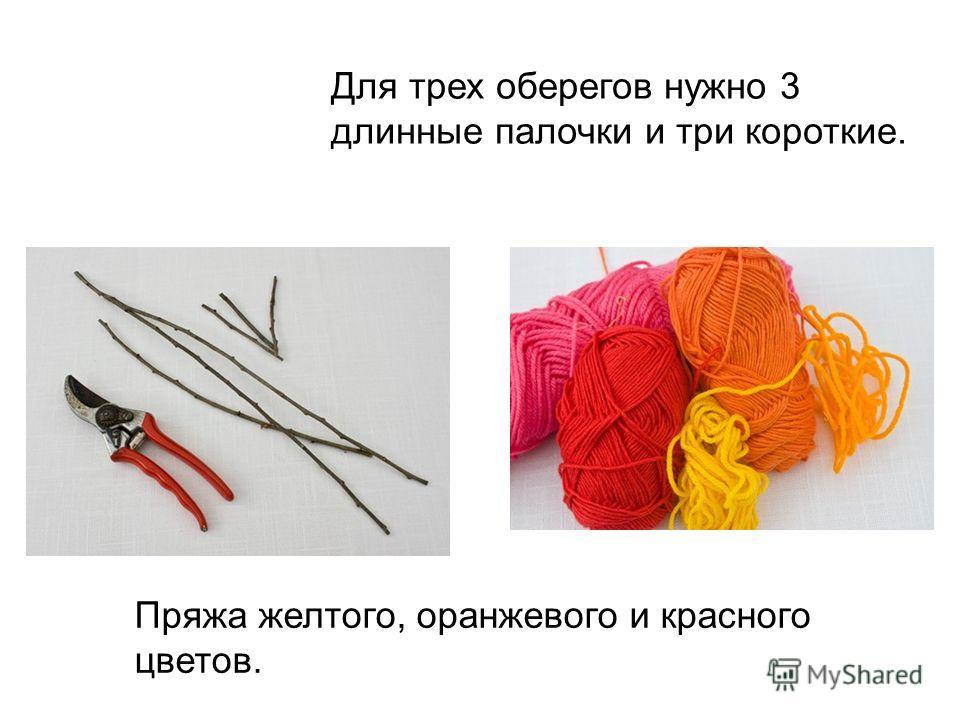 Для трех оберегов нужно 3 длинные палочки и три короткие. Пряжа желтого, оранжевого и красного цветов.