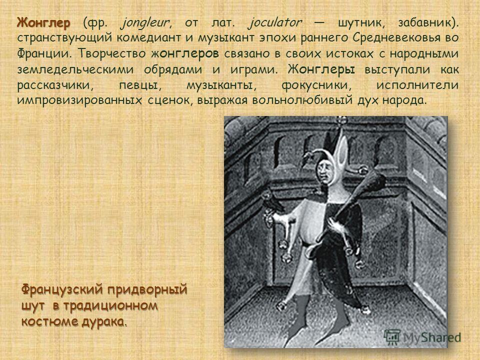 Жонглер Жонглер (фр. jongleur, от лат. joculator шутник, забавник). странствующий комедиант и музыкант эпохи раннего Средневековья во Франции. Творчество ж онглеров связано в своих истоках с народными земледельческими обрядами и играми. Ж онглеры выс