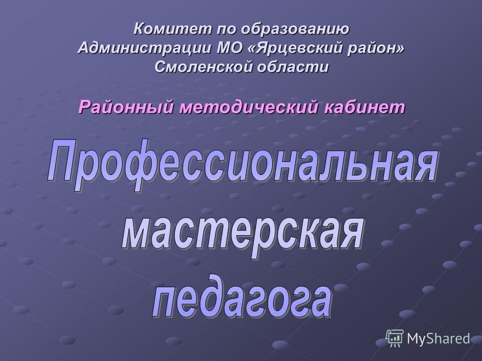 Комитет по образованию Администрации МО «Ярцевский район» Смоленской области Районный методический кабинет