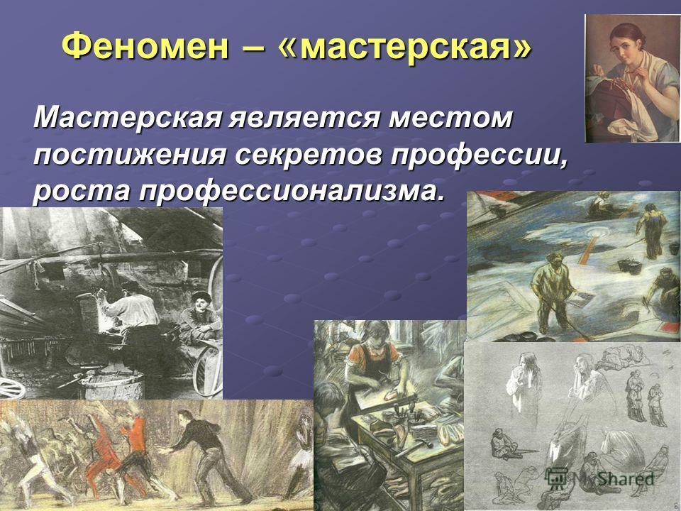 Феномен – « мастерская» Феномен – « мастерская» Мастерская является местом постижения секретов профессии, роста профессионализма.