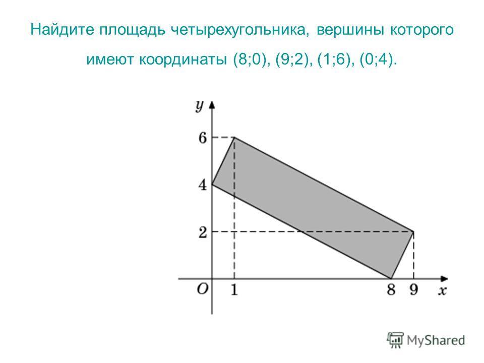 Найдите площадь четырехугольника, вершины которого имеют координаты (8;0), (9;2), (1;6), (0;4).