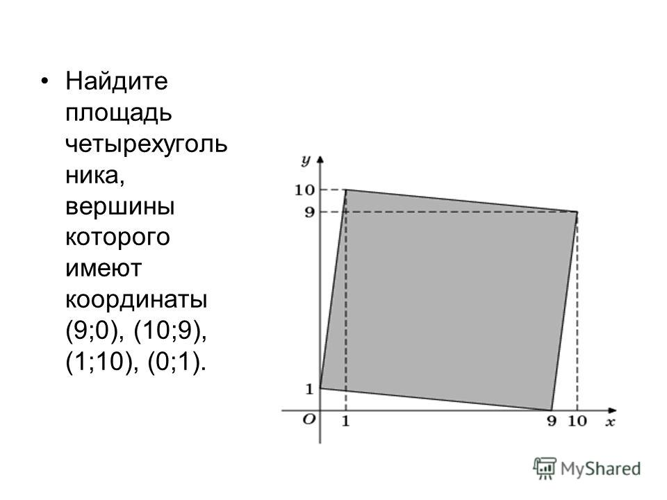 Найдите площадь четырехуголь ника, вершины которого имеют координаты (9;0), (10;9), (1;10), (0;1).