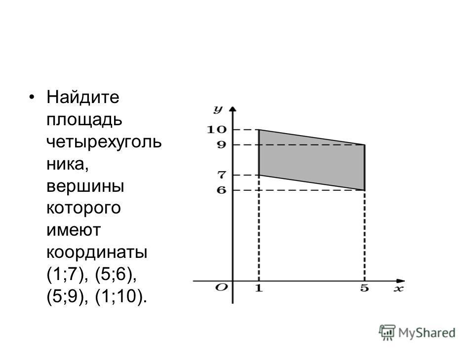 Найдите площадь четырехуголь ника, вершины которого имеют координаты (1;7), (5;6), (5;9), (1;10).