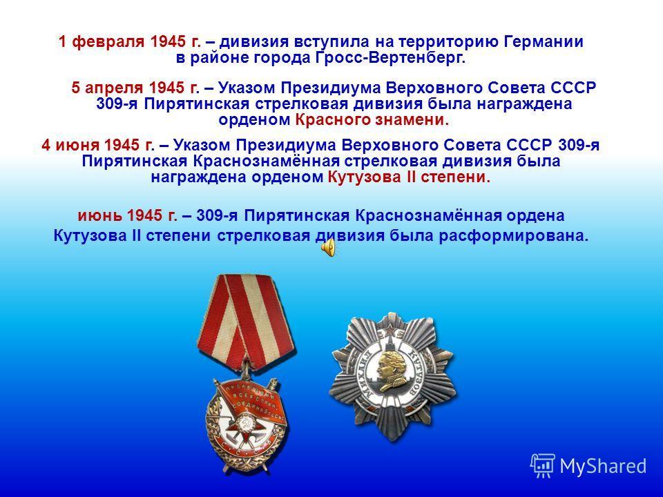 1 февраля 1945 г. – дивизия вступила на территорию Германии в районе города Гросс-Вертенберг. 5 апреля 1945 г. – Указом Президиума Верховного Совета СССР 309-я Пирятинская стрелковая дивизия была награждена орденом Красного знамени. 4 июня 1945 г. –