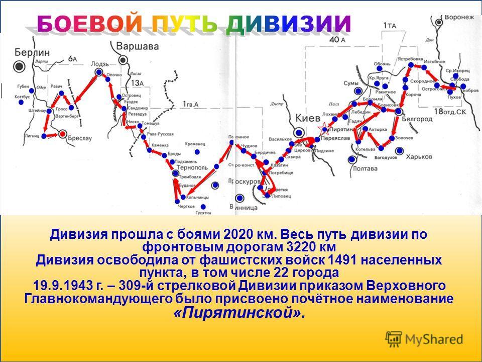 Дивизия прошла с боями 2020 км. Весь путь дивизии по фронтовым дорогам 3220 км Дивизия освободила от фашистских войск 1491 населенных пункта, в том числе 22 города 19.9.1943 г. – 309-й стрелковой Дивизии приказом Верховного Главнокомандующего было пр