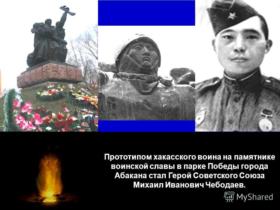 Прототипом хакасского воина на памятнике воинской славы в парке Победы города Абакана стал Герой Советского Союза Михаил Иванович Чебодаев.