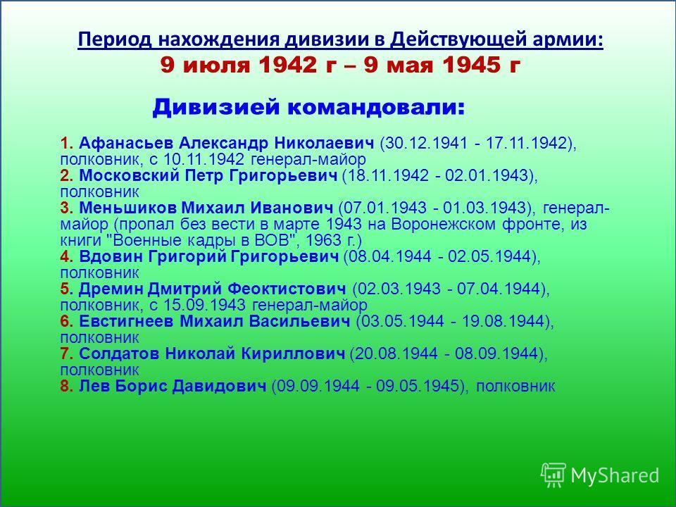 1. Афанасьев Александр Николаевич (30.12.1941 - 17.11.1942), полковник, с 10.11.1942 генерал-майор 2. Московский Петр Григорьевич (18.11.1942 - 02.01.1943), полковник 3. Меньшиков Михаил Иванович (07.01.1943 - 01.03.1943), генерал- майор (пропал без