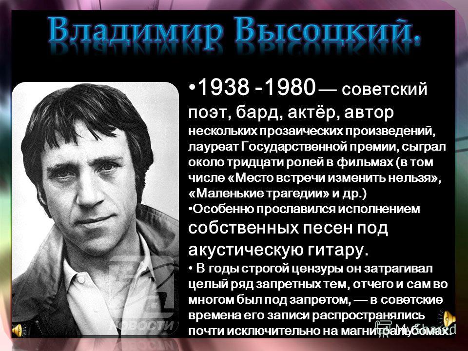 1938 -1980 советский поэт, бард, актёр, автор нескольких прозаических произведений, лауреат Государственной премии, сыграл около тридцати ролей в фильмах (в том числе «Место встречи изменить нельзя», «Маленькие трагедии» и др.) 1938 -1980 советский п