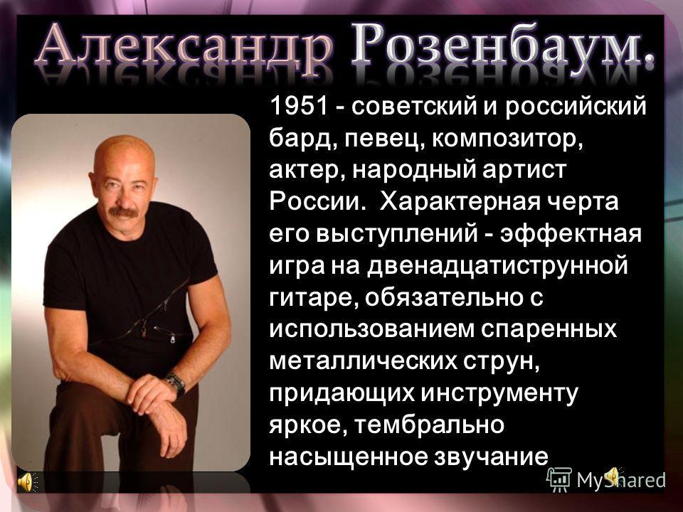 1951 - 1951 - советский и российский бард, певец, композитор, актер, народный артист России. Характерная черта его выступлений - эффектная игра на двенадцатиструнной гитаре, обязательно с использованием спаренных металлических струн, придающих инстру