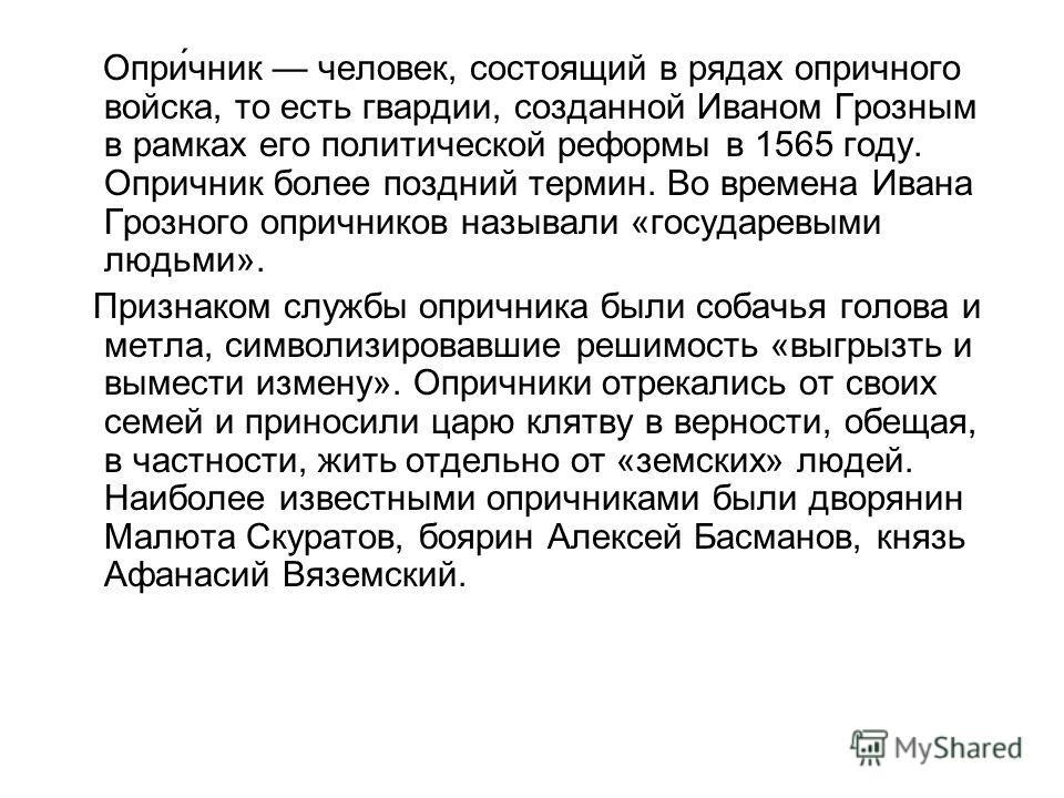 Опри́чник человек, состоящий в рядах опричного войска, то есть гвардии, созданной Иваном Грозным в рамках его политической реформы в 1565 году. Опричник более поздний термин. Во времена Ивана Грозного опричников называли «государевыми людьми». Призна