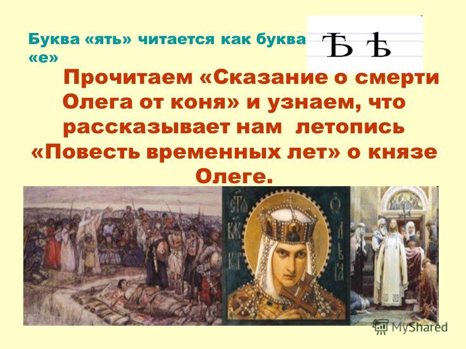 Прочитаем «Сказание о смерти Олега от коня» и узнаем, что рассказывает нам летопись «Повесть временных лет» о князе Олеге. Буква «ять» читается как буква «е»